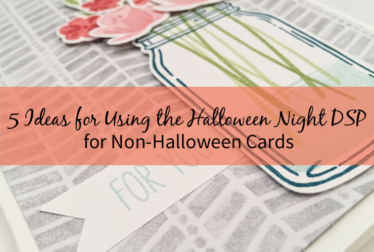5 Ideas for Using the Halloween Night DSP for Non-Halloween Cards