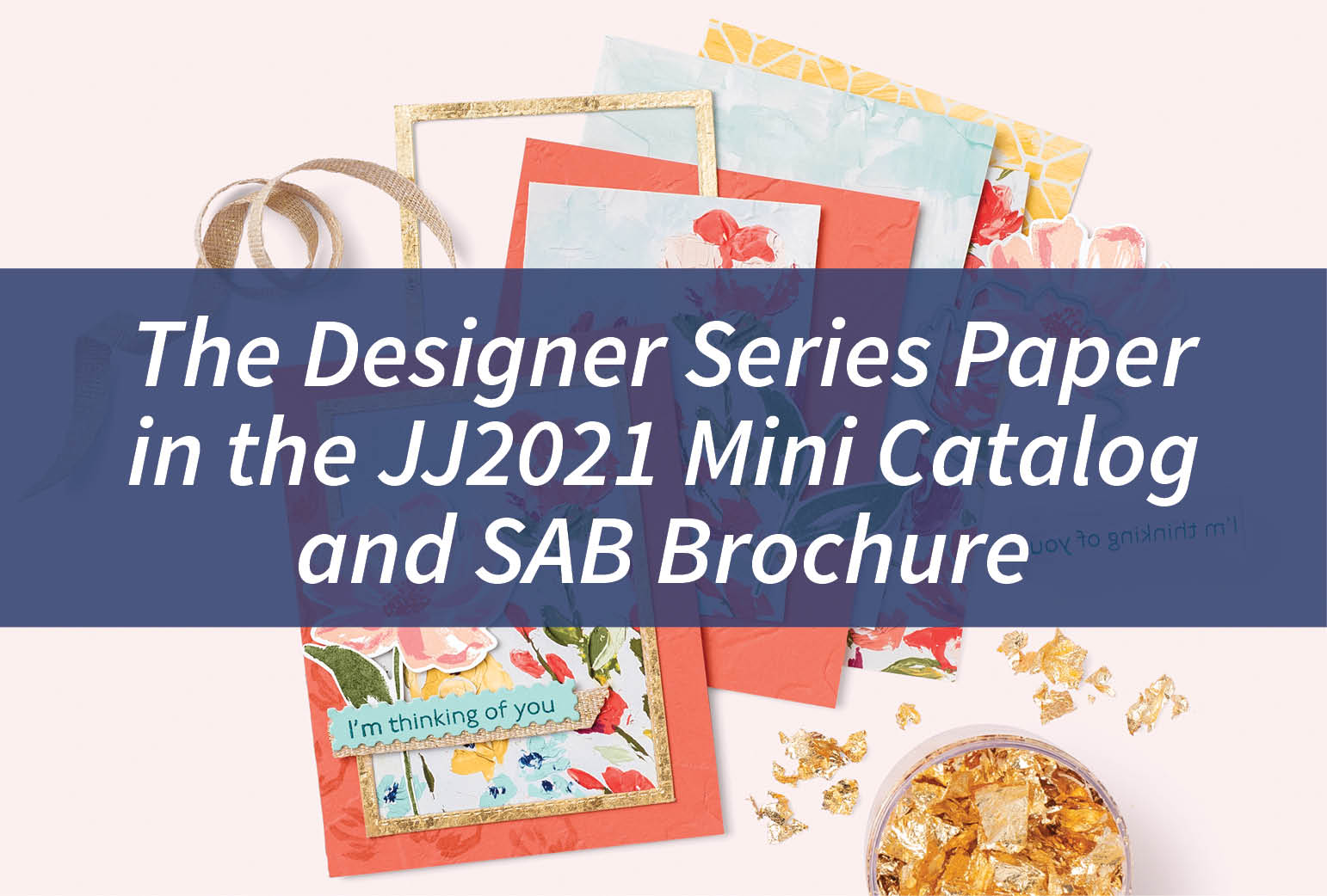 The Designer Series Paper in the JJ2021 Mini Catalog and SAB Brochure